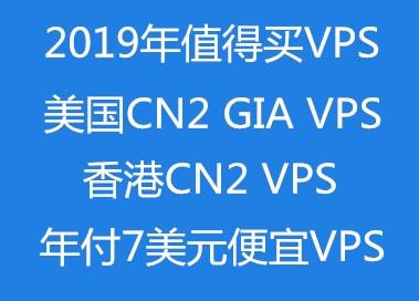 2019年值得买VPS:美国CN2 GIA VPS、香港CN2 VPS,年付7美元以内VPS,国内高防VPS等汇总
